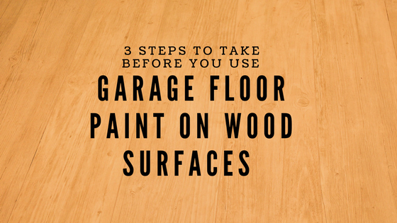 3 Steps To Take Before You Use Garage Floor Paint On Wood Surfaces